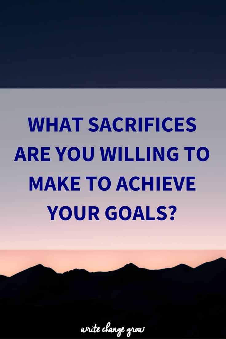 Achieving our goals doesn't just happen. it takes sacrifice. What sacrifices are you willing to make to achieve your goal?