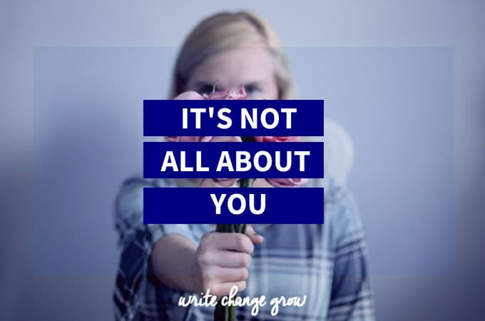It's Not All About You