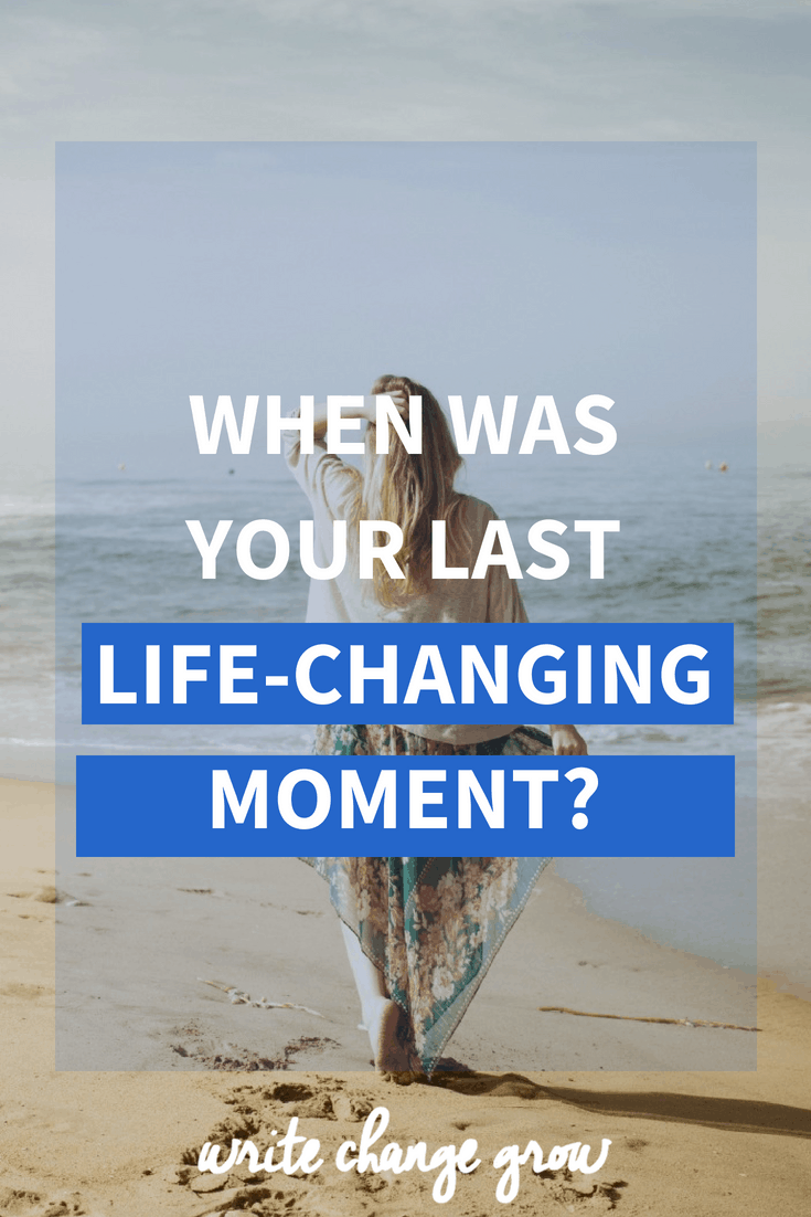 Life changes all the time. Do your best to make those life-changing moments as meaningful as possible. When was your last life-changing moment?