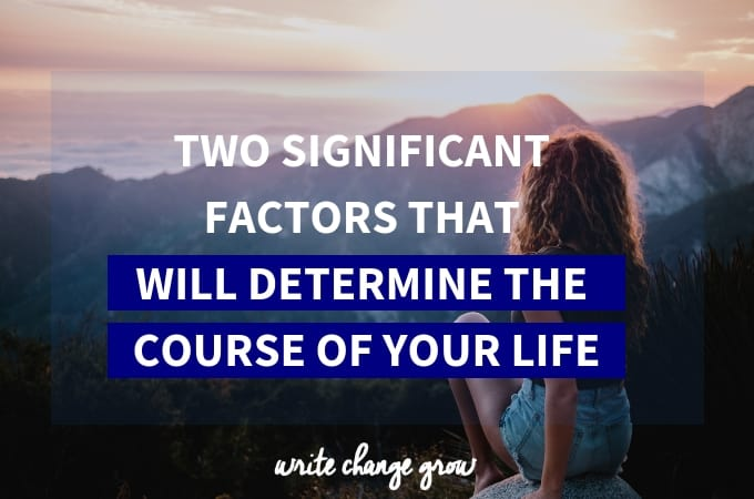 Two factors that will determine the course of your life.
