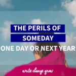 Stop saying you will do the things you want to do someday. Read The Perils of Someday, One day or Next Year to stop putting things off.