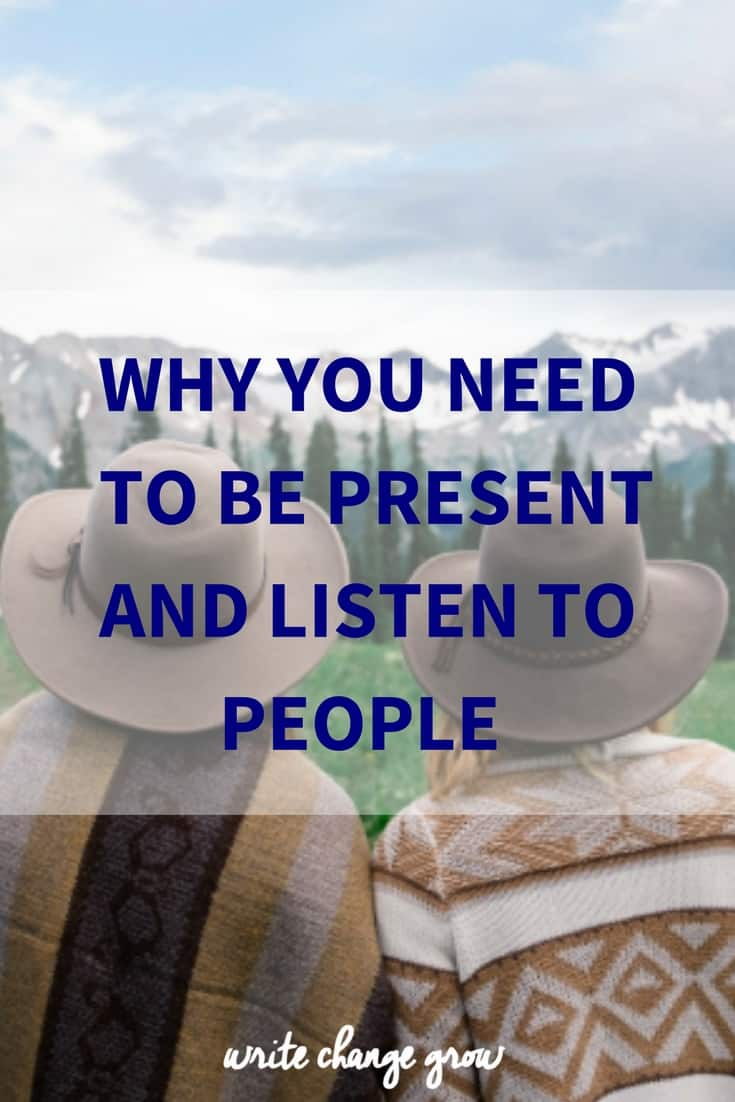 Why it's important that you be present, pay attenton listen to people and respond.