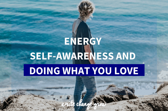 Energy, Self-Awareness and Doing What You Love