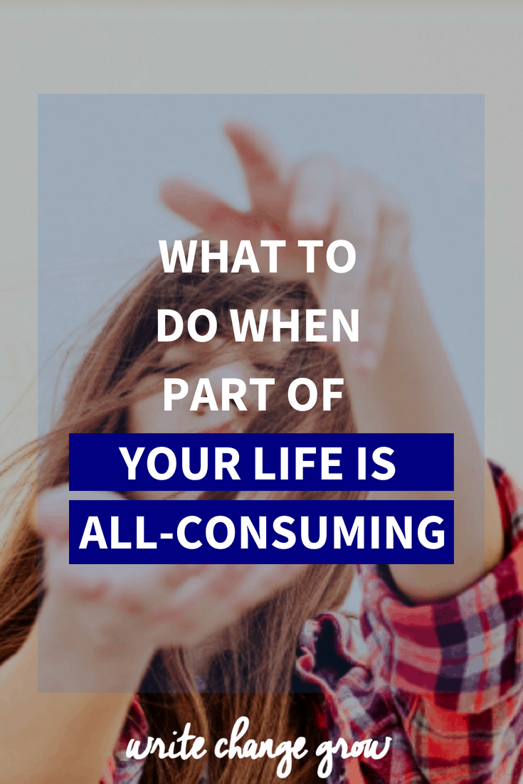 Sometimes one part of our life will take over everything else. Read what to do when part of your life is all-consuming.