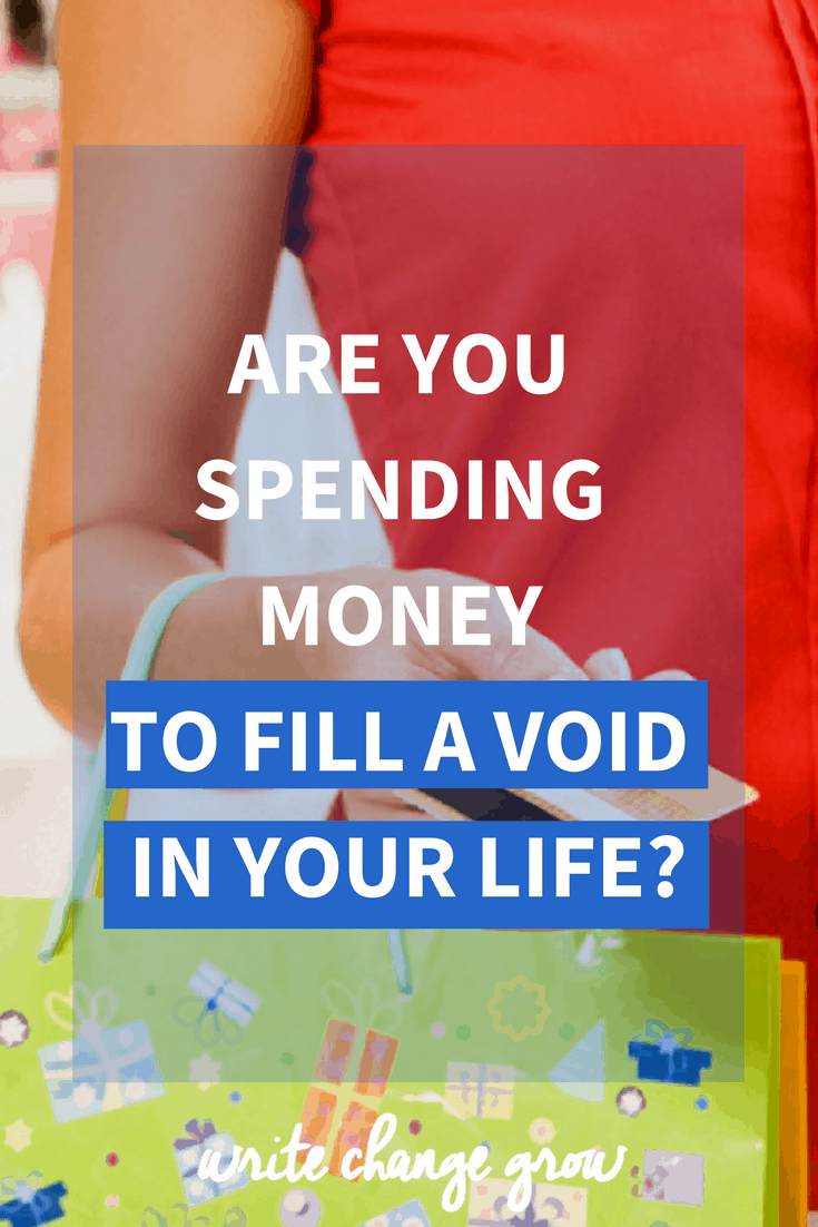 Are you spending money to fill a void in your life? Instead of spending money work on healing the void in your life.