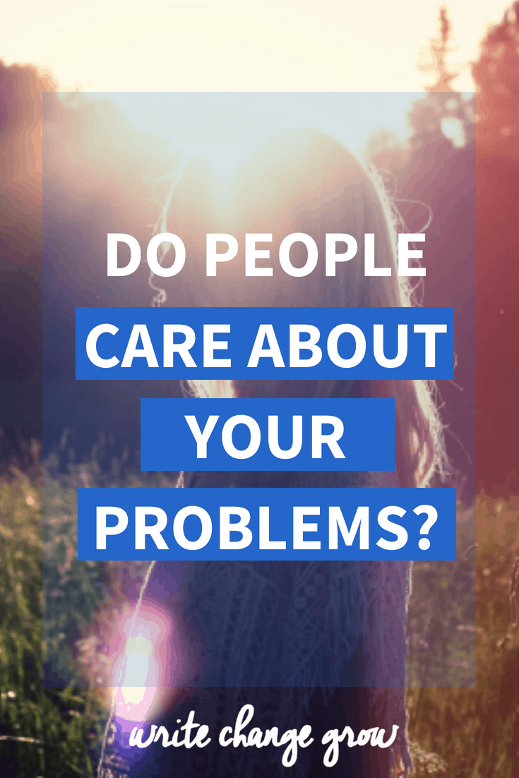 I read something interesting that has me asking - Do People Care About Your Problems?
