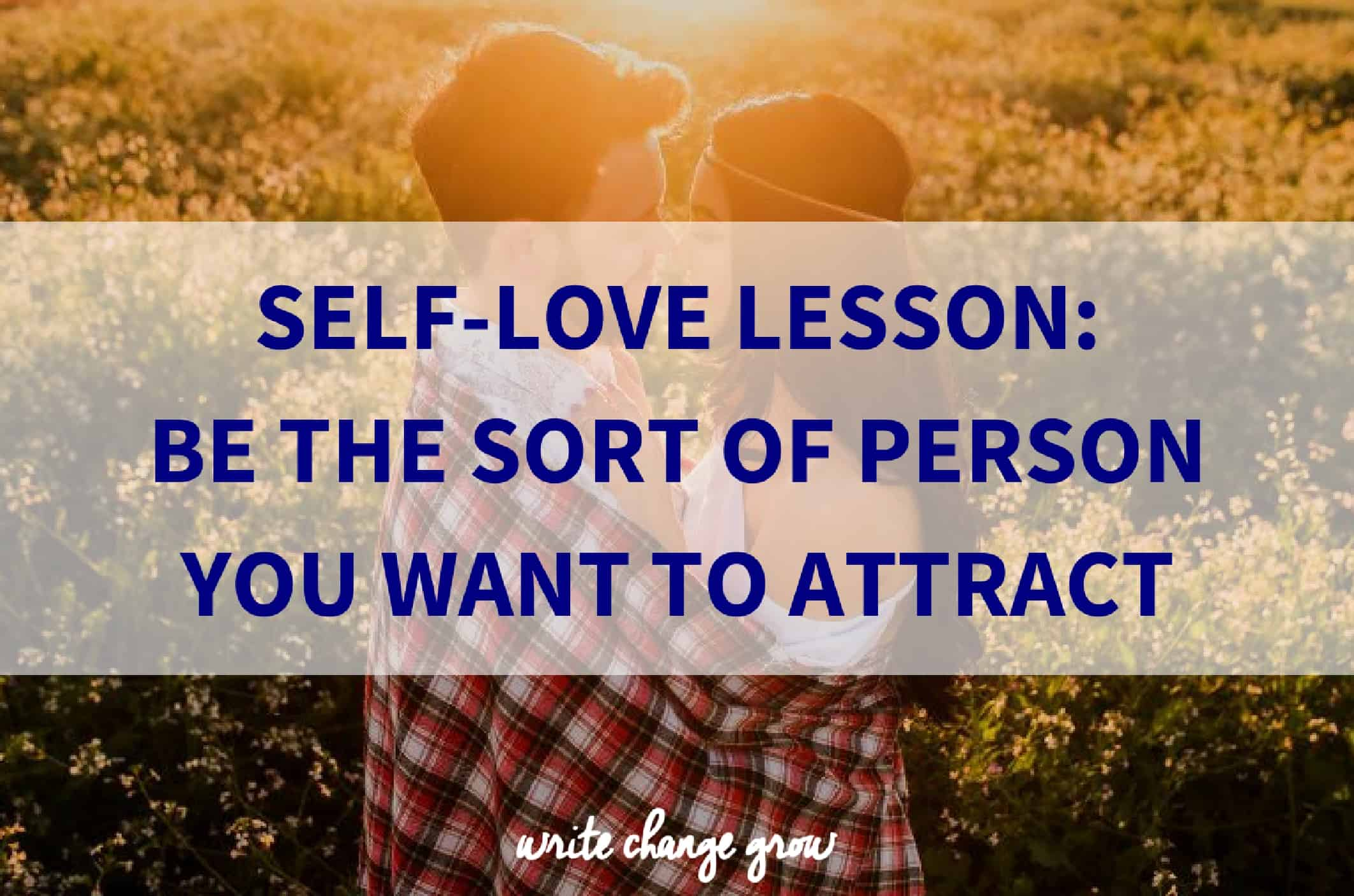 Be the sort of person you want to attract.