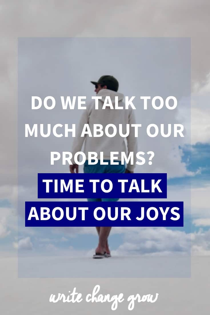 Do we talk too much about our problems? Time to talk about our joys.