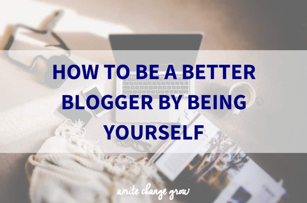 How to Be a Better Blogger by Being Yourself