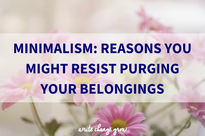 Minimalism: Reasons You Might Resist Purging Your Belongings
