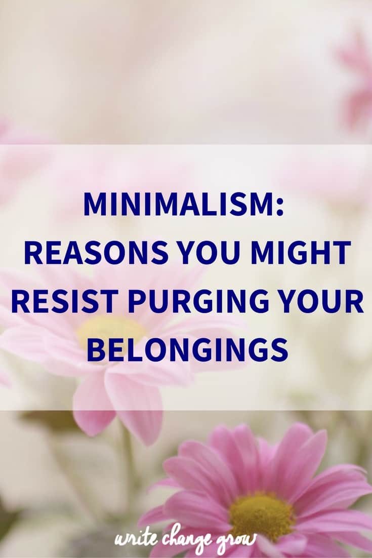 Minimalism - Reasons You Might Resist Purging Your Belongings