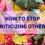 Why it's important we stop criticizing others and how to go about it.