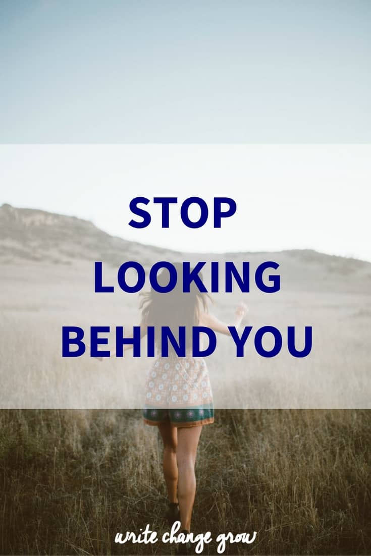 Let go of the past, stop looking behind you and move yourself forward
