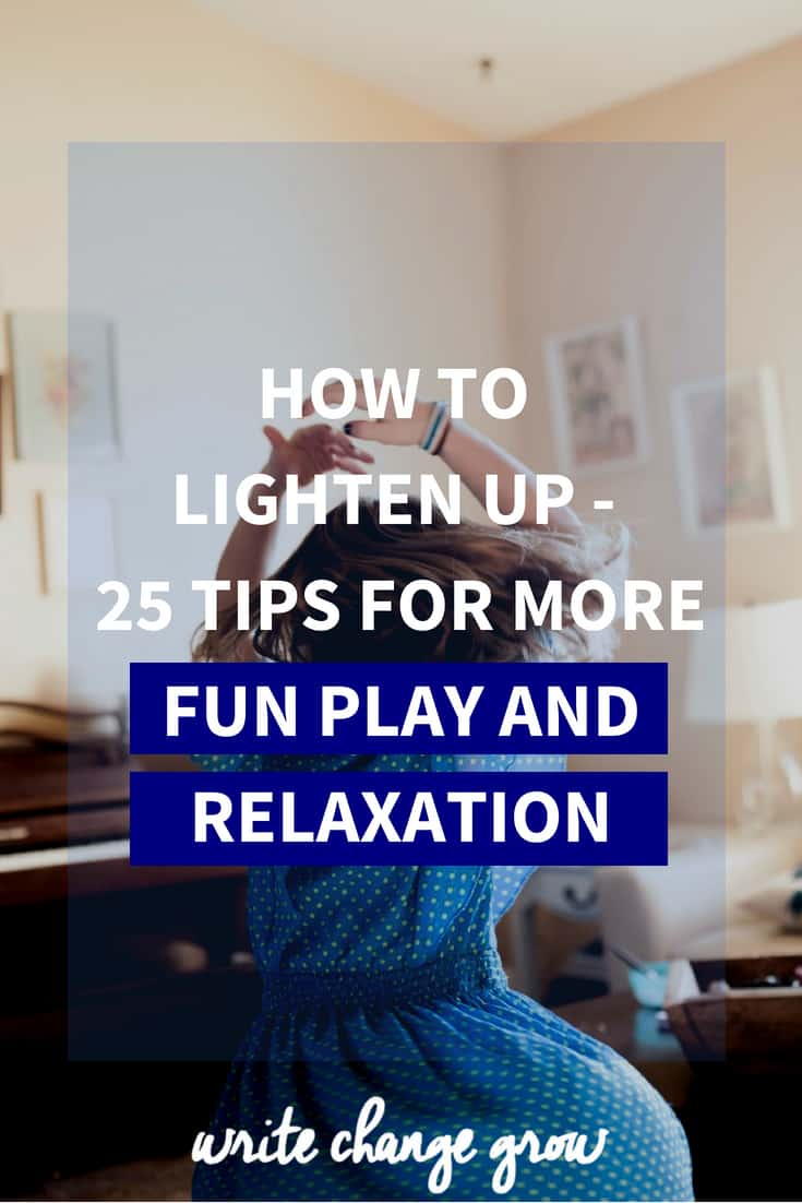 It's time to lighten up and have some fun. Here are 25 tips on how to lighten up for more fun, plan and relaxation.