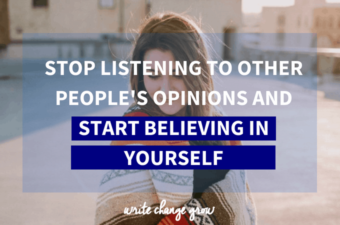 It's time to stop listening to other people's opinions and start believing in yourself.