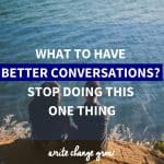 Want to have better conversations? Stop doing this one thing.