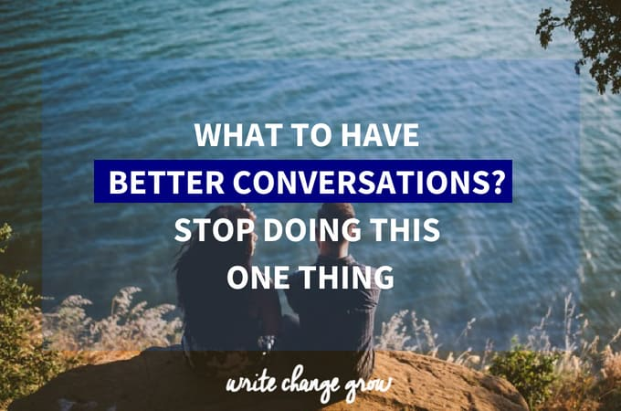 Want to Have Better Conversations? Stop Doing This One Thing