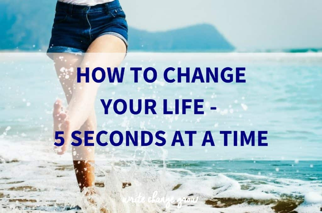 How to Change Your Life – 5 Seconds At a Time