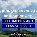 The one thing you can do right now to feel happier and less stressed.