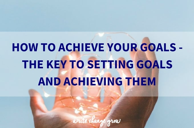 How to Achieve Your Goals – The Key to Setting Goals and Achieving Them