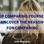 Want to stop comparing yourself? Uncover the real reason for comparing.
