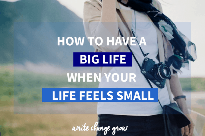 How to Have a Big Life When Your Life Feels Small