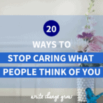20 Ways To Stop Caring What People Think of You