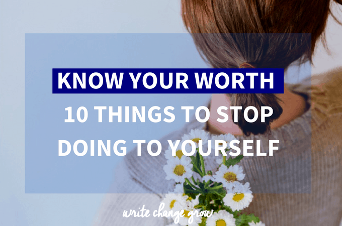 Know Your Worth – 10 Things To Stop Doing To Yourself