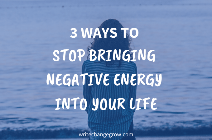 3 Ways To Stop Bringing Negative Energy into Your Life